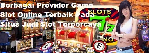 Berbagai Provider Game Slot Online Terbaik Pada Situs Judi Slot Terpercaya